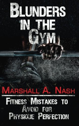 Blunders In The Gym: Fitness Mistakes to Avoid for Physique Perfection (Blunders Series) (Volume 1)