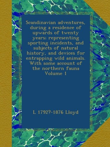 Scandinavian adventures, during a residence of upwards of twenty years; representing sporting incidents, and subjects of natural history, and devices ... some account of the northern fauna Volume 1 PDF