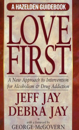 Love First: A New Approach to Intervention for Alcoholism and Drug Addiction (A Hazelden Guidebook)