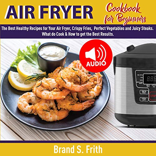 Air Fryer Cookbook for Beginners: The Best Healthy Recipes for Your Air Fryer, Crispy Fries, Perfect Vegetables and Juicy Steaks. What to Cook and How to Get the Best Results by Brand S. Frith
