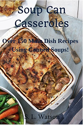 Soup Can Casseroles: Over 150 Main Dish Recipes Using Canned Soups (Southern Cooking Recipes Book 7) by S. L. Watson