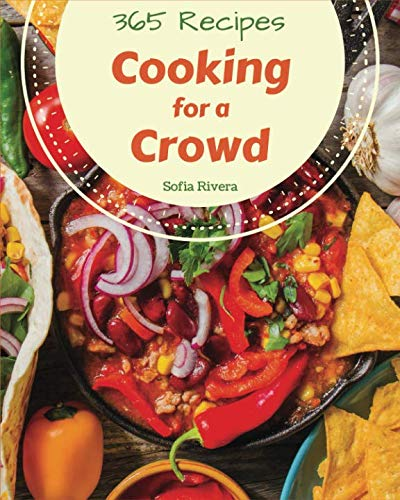 Cooking for a Crowd 365: Enjoy 365 Days With Amazing Cooking For A Crowd Recipes In Your Own Cooking For A Crowd Cookbook! [Book 1]