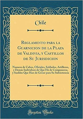 Reglamento para la Guarnicion de la Plaza de Valdivia, y Castillos de Su Jurisdicion: Numero de Cabos, Oficiales, Soldados, Artilleros, y Demás .