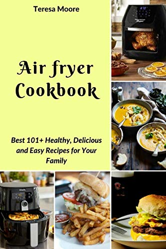 Air fryer Cookbook:  Best 101+ Healthy, Delicious and Easy Recipes for Your Family (Natural Food) by Teresa Moore