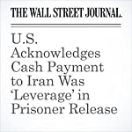 U.S. Acknowledges Cash Payment to Iran Was 'Leverage' in Prisoner Release | Carol E. Lee,Jay Solomon
