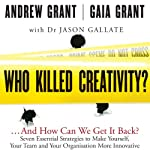 Who Killed Creativity?: ...And How Do We Get It Back? | Gaia Grant,Jason Gallate,Andrew Grant