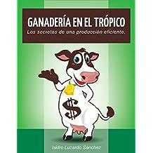 Ganadería En El Trópico: Los secretos de una producción eficiente (Spanish Edition)