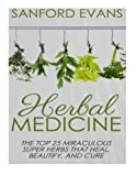 Herbal Medicine: The Top 25 Miraculous Super Herbs That Heal, Beautify, And Cure (Healing Herbs - Herbal Remedies - Natural Medicine - Superfoods - Natures Cures)