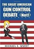 The Great American Gun Control Debate (Not!), Michael E. Wuest, 1449029965