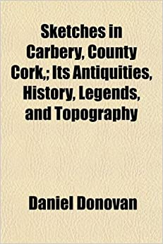 Sketches in Carbery, County Cork, ; Its Antiquities, History, Legends, and Topography