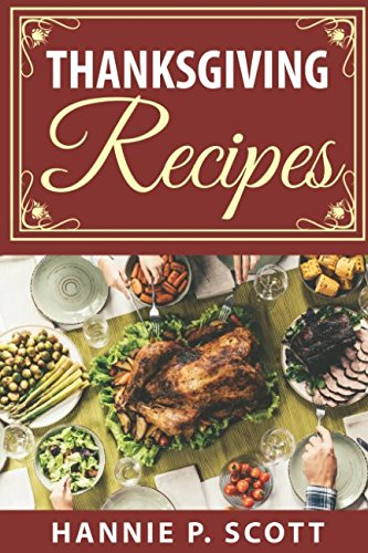 Thanksgiving Recipes: 150+ Delicious Family Holiday Recipes (2017 Edition) by Hannie P. Scott