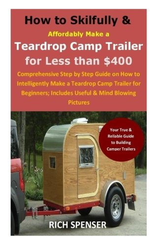 How to Skilfully & Affordably Make a Teardrop Camp Trailer for Less than 400: Comprehensive Step by Step Guide on How to Intelligently Make a ... Includes Useful & Mind Blowing Pictures