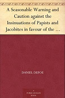 A Seasonable Warning and Caution against the Insinuations of Papists and Jacobites in favour of the Pretender Being a Letter from an Englishman at the Court of Hanover by [Defoe, Daniel]