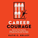 Career Courage: Discover Your Passion, Step Out of Your Comfort Zone, and Create the Success You Want | Katie C. Kelley
