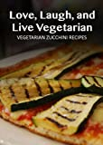 Vegetarian Zucchini Recipes (Love, Laugh, and Live Vegetarian Book 13)