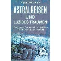 Astralreisen und luzides Träumen: Bringe dein Bewusstsein in einfachen Schritten auf eine neue Stufe