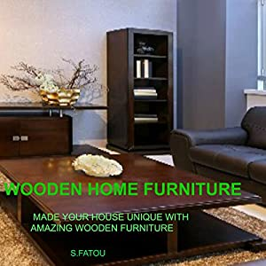 Wooden Home Furniture: Make Your House Unique with Amazing Wooden Furniture Audiobook