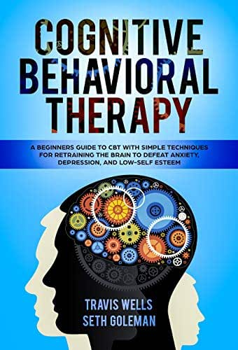 Cognitive Behavioral Therapy: A Beginners Guide to CBT with Simple Techniques for Retraining the Brain to Defeat Anxiety, Depression, and Low-Self Esteem ... & Cognitive Behavioral Therapy 2019 Book 1)