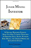 Junior Mining Investor: 14 Natural Resource Experts Show You How to Invest Profitably in Emerging Gold, Silver, Platinum, Base Metals, and Uranium Mining and Exploration Stocks