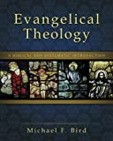 Evangelical Theology: A Biblical and Systematic Introduction, Michael F. Bird, 0310494419
