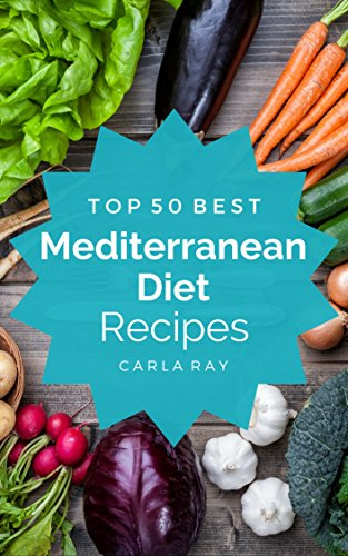 Mediterranean Diet: Top 50 Best Mediterranean Diet Recipes – The Quick, Easy, & Delicious Everyday Cookbook! by Carla Ray