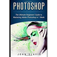 Photoshop: The Ultimate Beginners' Guide to Mastering Adobe Photoshop in 1 Week (Graphic Design, Digital Photography and Photo Editing Tips using ... Photoshop, Adobe Photoshop, Graphic D)