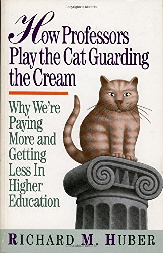 How Professors Play the Cat Guarding the Cream: Why We're Paying More and Getting Less in Higher Education