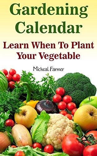 Gardening Calendar: Learn When To Plant Your Vegetable: (Growing Calendar, Garden, Gardening, Plants, Raised Garden) (Home Garden) by [Farmer, Micheal]