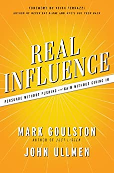 Real Influence: Persuade Without Pushing and Gain Without Giving In by [Goulston, Mark, Ullmen, John]