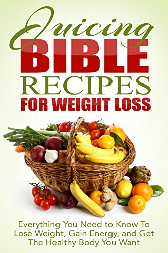 Juicing Bible for Weight Loss: Everything You need to Know to Lose Weight, Gain Energy and Get the Healthy Body You Want