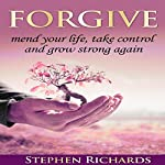 Forgive: Mend Your Life, Take Control and Grow Strong Again   Stephen Richards