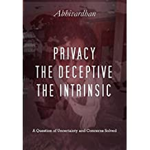 Privacy, The Deceptive, The Intrinsic: A question of uncertainty and concerns solved (First Edition Book 1)