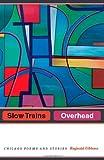 Slow Trains Overhead, Reginald Gibbons, 0226290581