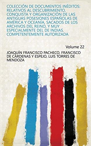 Coleccion de documentos ineditos relativos al descubrimiento, conquista y organizacion de las antiguas posesiones espanolas de America y Oceania, sacados Competentemente autorizada Volum