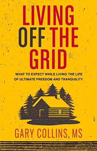 Living Off The Grid: What to Expect While Living the Life of Ultimate Freedom and Tranquility by [Collins, Gary]