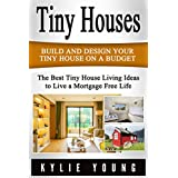 Tiny Houses: Build and Design Your Tiny House on a Budget: The Best Tiny House Living Ideas to Live a Mortgage Free Life (Tiny House Design, Tiny House ... 400 Square Feet, The Perfect Tiny House)