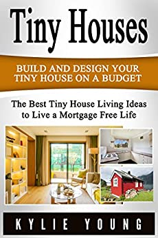 Tiny Houses: Build and Design Your Tiny House on a Budget: The Best Tiny House Living Ideas to Live a Mortgage Free Life (Tiny House Design, Tiny House ... The Perfect Tiny House) (English Edition) por [Young, Kylie]