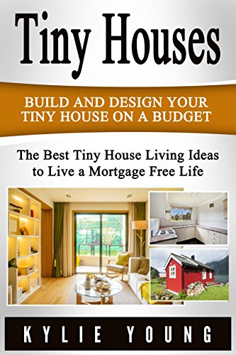 Tiny Houses: Build and Design Your Tiny House on a Budget: The Best Tiny House Living Ideas to Live a Mortgage Free Life (Tiny House Design, Tiny House ... 400 Square Feet, The Perfect Tiny House) (House Floor Plans With Price To Build)