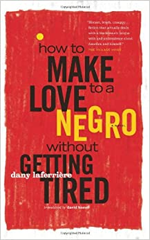 race and sex in how to make love to a negro without getting tired by dany laferriere Why must a black writer write about sex by dany laferriere introduces race into these make love to a negro without getting tired).