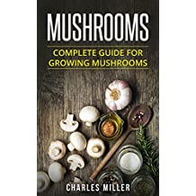 Mushrooms: Complete Guide For Growing Mushrooms At Home, Simple to Advanced Techniques (Mushrooms, growing, at home, garden, guide, edible, simple to advanced Book 2)