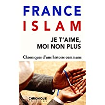 France et Islam — Je t'aime, moi non plus: Petites Chroniques, T22 (French Edition)