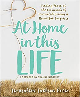 At Home In This Life: Finding Peace At The Crossroads Of Unraveled Dreams  And Beautiful Surprises: Jerusalem Jackson Greer, Shauna Niequist:  9781612616322: ...
