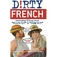"Dirty French: Everyday Slang from: Everyday Slang from ""What's Up?"" to ""F*** Off!"""