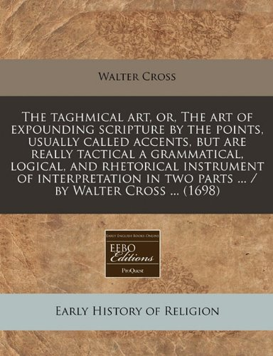 The taghmical art, or, The art of expounding scripture by the points, usually called accents, but are really tactical a grammatical, logical, and ... in two parts ... / by Walter Cross ... (1698) ebook