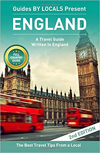 England: By Locals - An England Travel Guide Written By A Local: The Best Travel Tips About Where to Go and What to See in England