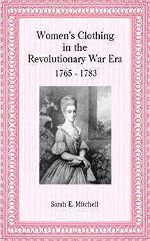 Women's Clothing in the Revolutionary War Era 1765 - 1783 by [Mitchell, Sarah E.]