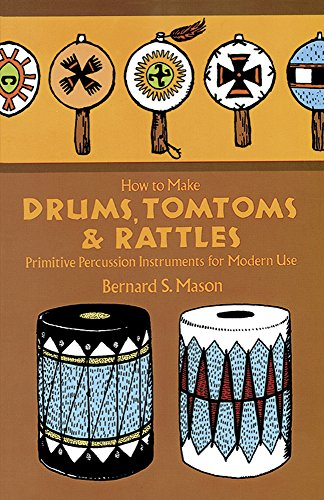 How to Make Drums, Tomtoms and Rattles: Primitive Percussion Instruments for Modern Use -
