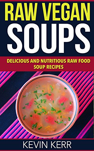Raw Vegan Soups: Delicious and Nutritious Raw Food Soup Recipes. (Vegan Soups, Raw Food Soups, Vegan Soup Recipes, Raw Vegan Soup Recipes) by Kevin Kerr