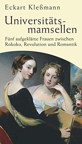 Universitätsmamsellen. Fünf aufgeklärte Frauen zwischen Rokoko, Revolution und Romantik