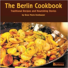 The berlin cookbook traditional recipes and nourishing stories the traditional recipes and nourishing stories the first and only cookbook from berlin germany with many authentic german dishes volume 1 rose marie forumfinder Images